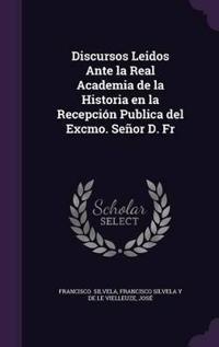 Discursos Leidos Ante La Real Academia de La Historia En La Recepcion Publica del Excmo. Senor D. Fr