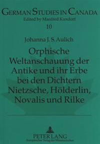 Orphische Weltanschauung Der Antike Und Ihr Erbe Bei Den Dichtern Nietzsche, Hoelderlin, Novalis Und Rilke