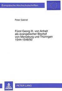 Fuerst Georg III. Von Anhalt ALS Evangelischer Bischof Von Merseburg Und Thueringen 1544-1548/50: Ein Modell Evangelischer Episkope in Der Reformation