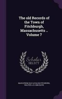 The Old Records of the Town of Fitchburgh, Massachusetts .. Volume 7