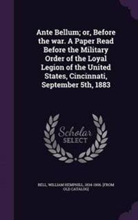 Ante Bellum; Or, Before the War. a Paper Read Before the Military Order of the Loyal Legion of the United States, Cincinnati, September 5th, 1883