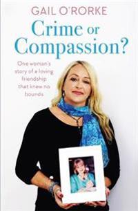 Crime or Compassion?: One Woman's Story of a Loving Friendship That Knew No Bounds