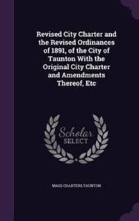 Revised City Charter and the Revised Ordinances of 1891, of the City of Taunton with the Original City Charter and Amendments Thereof, Etc