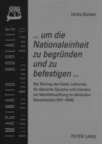 ... Um Die Nationaleinheit Zu Begruenden Und Zu Befestigen ...: Der Beitrag Des Kieler Lektorats Fuer Daenische Sprache Und Literatur Zur Identitaetss