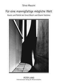 Fuer Eine Mannigfaltige Moegliche Welt: Kunst Und Politik Bei Ernst Bloch Und Gianni Vattimo