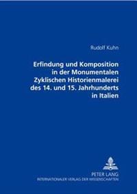 Erfindung Und Komposition in Der Monumentalen Zyklischen Historienmalerei Des 14. Und 15. Jahrhunderts in Italien