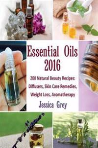 Essential Oils 2016: 200 Natural Beauty Recipes: Diffusers, Skin Care Remedies, Weight Loss, Aromatherapy: (Young Living Essential Oils Boo