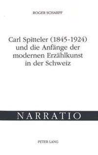 Carl Spitteler (1845-1924) Und Die Anfaenge Der Modernen Erzaehlkunst in Der Schweiz