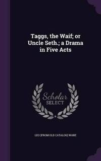 Taggs, the Waif; Or Uncle Seth.; A Drama in Five Acts