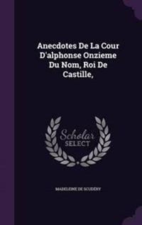 Anecdotes de La Cour D'Alphonse Onzieme Du Nom, Roi de Castille,