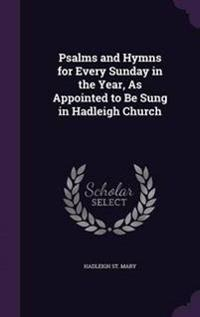 Psalms and Hymns for Every Sunday in the Year, as Appointed to Be Sung in Hadleigh Church