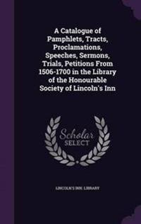 A Catalogue of Pamphlets, Tracts, Proclamations, Speeches, Sermons, Trials, Petitions from 1506-1700 in the Library of the Honourable Society of Lincoln's Inn
