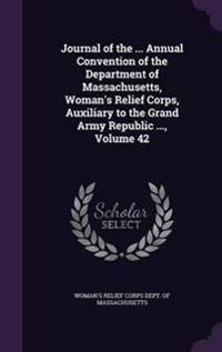 Journal of the ... Annual Convention of the Department of Massachusetts, Woman's Relief Corps, Auxiliary to the Grand Army Republic ..., Volume 42