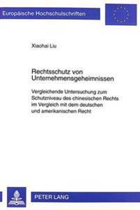 Rechtsschutz Von Unternehmensgeheimnissen: Vergleichende Untersuchung Zum Schutzniveau Des Chinesischen Rechts Im Vergleich Mit Dem Deutschen Und Amer