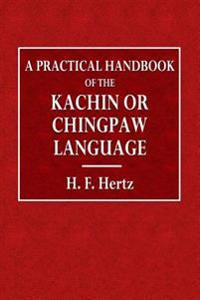 A Practical Handbook of the Kachin or Chingpaw Language: Containing Grammatical Principles and Peculiarities of the Language, Colloquial Exercises, an