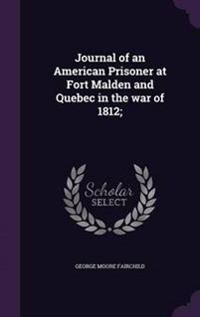 Journal of an American Prisoner at Fort Malden and Quebec in the War of 1812;