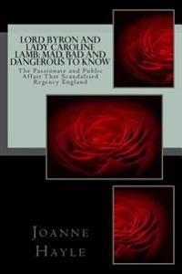Lord Byron and Lady Caroline Lamb: Mad, Bad and Dangerous to Know: The Passionate and Public Affair That Scandalised Regency England