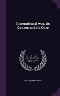 International War, Its Causes and Its Cure