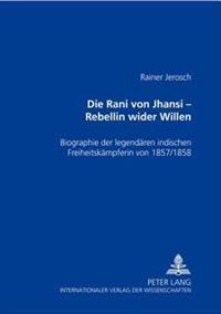 Die Rani Von Jhansi - Rebellin Wider Willen: Biographie Der Legendaeren Indischen Freiheitskaempferin Von 1857/58