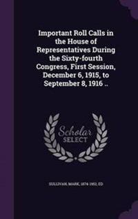 Important Roll Calls in the House of Representatives During the Sixty-Fourth Congress, First Session, December 6, 1915, to September 8, 1916 ..