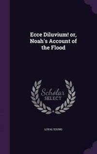 Ecce Diluvium! Or, Noah's Account of the Flood