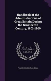 Handbook of the Administrations of Great Britain During the Nineteenth Century, 1801-1900