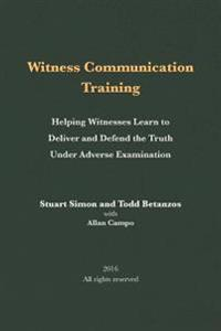 Witness Communication Training: Helping Witnesses Learn to Deliver and Defend the Truth Under Adverse Examination