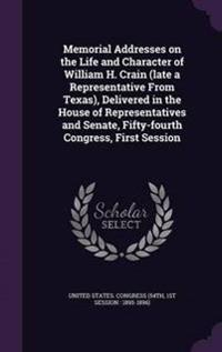 Memorial Addresses on the Life and Character of William H. Crain (Late a Representative from Texas), Delivered in the House of Representatives and Senate, Fifty-Fourth Congress, First Session