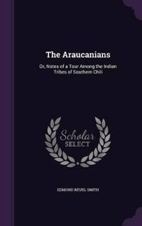 The Araucanians; Or, Notes of a Tour Among the Indian Tribes of Southern Chili