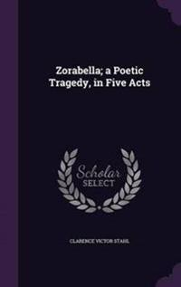 Zorabella; A Poetic Tragedy, in Five Acts