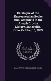 Catalogue of the Shakespearian Books and Pamphlets in the Joseph Crosby Library, Zanesville, Ohio, October 10, 1885