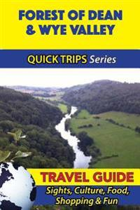 Forest of Dean & Wye Valley Travel Guide (Quick Trips Series): Sights, Culture, Food, Shopping & Fun