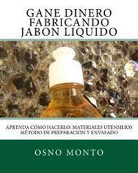 Gane Dinero Fabricando Jabon Liquido: Aprenda Como Hacerlo: Materiales Utensilios Metodo de Preparacion y Envasado
