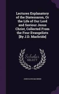Lectures Explanatory of the Diatessaron, or the Life of Our Lord and Saviour Jesus Christ, Collected from the Four Evangelists [By J.D. MacBride]