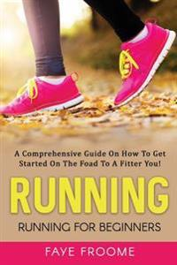 Running: Running for Beginners: A Comprehensive Guide on How to Get Started on the Road to a Fitter You!