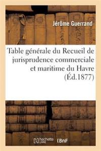 Table Generale Du Recueil de Jurisprudence Commerciale Et Maritime Du Havre Annees 1855 a 1875. 1977