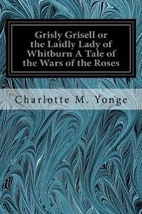 Grisly Grisell or the Laidly Lady of Whitburn a Tale of the Wars of the Roses