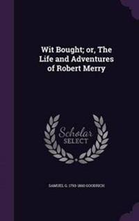 Wit Bought; Or, the Life and Adventures of Robert Merry