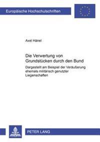 Die Verwertung Von Grundstuecken Durch Den Bund: Dargestellt Am Beispiel Der Veraeuerung Ehemals Militaerisch Genutzter Liegenschaften
