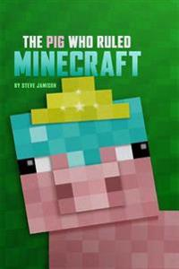 The Pig Who Ruled Minecraft: An Unofficial Minecraft Book