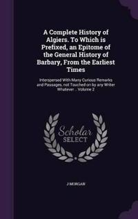 A Complete History of Algiers. to Which Is Prefixed, an Epitome of the General History of Barbary, from the Earliest Times