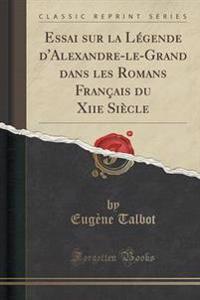 Essai Sur La L'Gende D'Alexandre-Le-Grand Dans Les Romans Franais Du Xiie Si'cle (Classic Reprint)