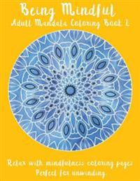 Being Mindful: Adult Mandala Coloring Book 2: Relax with Mindfulness Coloring Pages. Perfect for Unwinding.