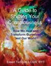 A Guide to Shifting Your Consciousness: How We Heal and Transform Ourselves and Our World