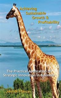 Achieving Sustainable Growth & Profitability: The Practical Application of Strategic Innovation in Business