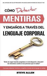 Lenguaje Corporal - Como Detectar Mentiras y Enganos a Traves del Lenguaje Corporal: Guia Para Detectar Mentiras Utilizando El Lenguaje No Verbal