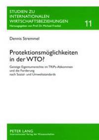 Protektionsmoeglichkeiten in Der Wto?: Geistige Eigentumsrechte Im Trips-Abkommen Und Die Forderung Nach Sozial- Und Umweltstandards