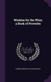 Wisdom for the Wise; A Book of Proverbs