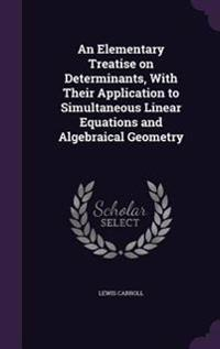 An Elementary Treatise on Determinants, with Their Application to Simultaneous Linear Equations and Algebraical Geometry