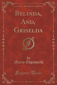 Belinda, And, Griselda (Classic Reprint)